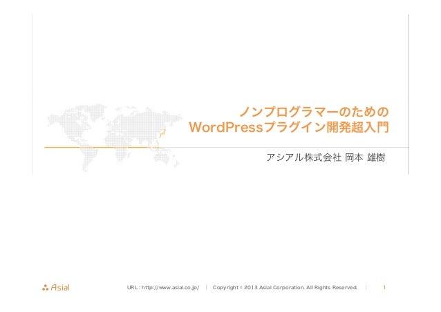 ノンプログラマーのための WordPressプラグイン開発超入門 アシアル株式会社 岡本 雄樹  URL : http://www.asial.co.jp/ │  Copyright © 2013 Asial Corporation. All ...