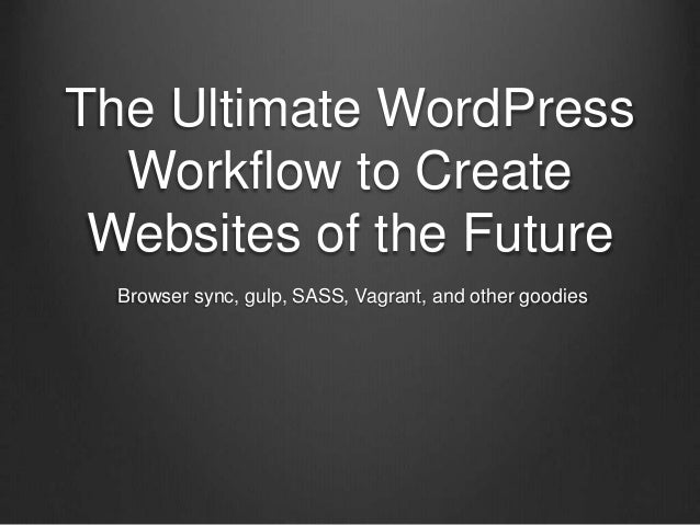 The Ultimate WordPress Workflow to Create Websites of the Future Browser sync, gulp, SASS, Vagrant, and other goodies