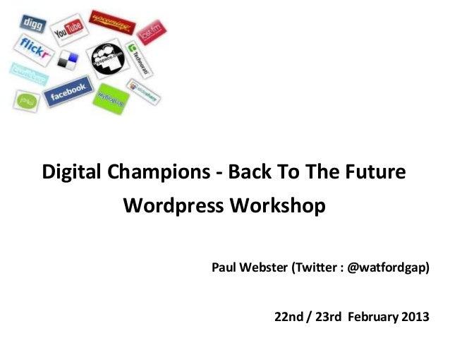 Digital Champions - Back To The Future        Wordpress Workshop                 Paul Webster (Twitter : @watfordgap)     ...