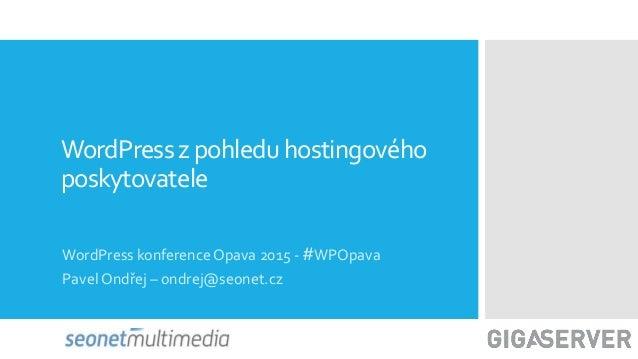 WordPressz pohleduhostingového poskytovatele WordPress konference Opava 2015 - #WPOpava Pavel Ondřej – ondrej@seonet.cz