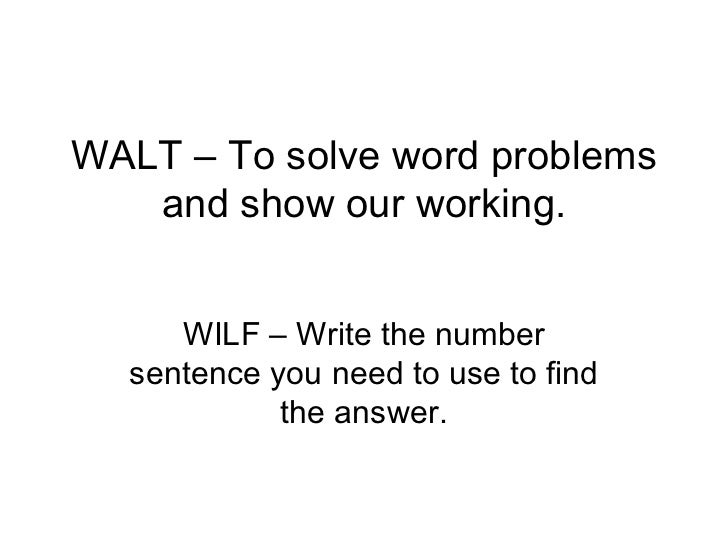 WALT – To solve word problems and show our working. WILF – Write the number sentence you need to use to find the answer.