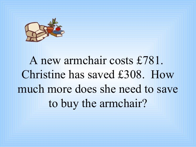 A new armchair costs £781. Christine has saved £308. How much more does she need to save to buy the armchair?