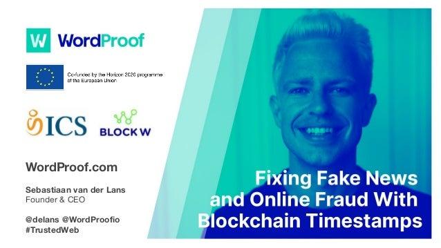 Fixing Fake News and Online Fraud With #Blockchain TimestampsWordProof.com Sebastiaan van der Lans Founder & CEO @delans @...