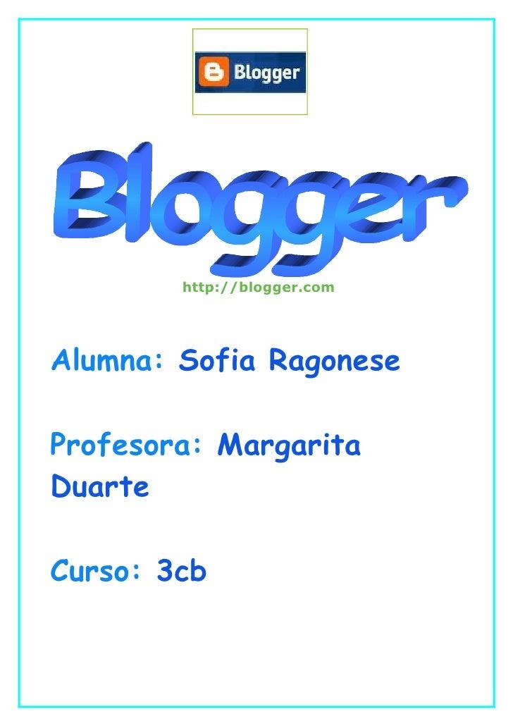 http://blogger.com     Alumna: Sofia Ragonese  Profesora: Margarita Duarte  Curso: 3cb