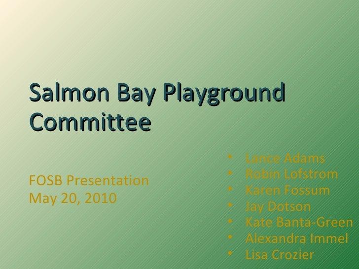 Salmon Bay Playground Committee FOSB Presentation May 20, 2010 <ul><li>Lance Adams </li></ul><ul><li>Robin Lofstrom </li><...