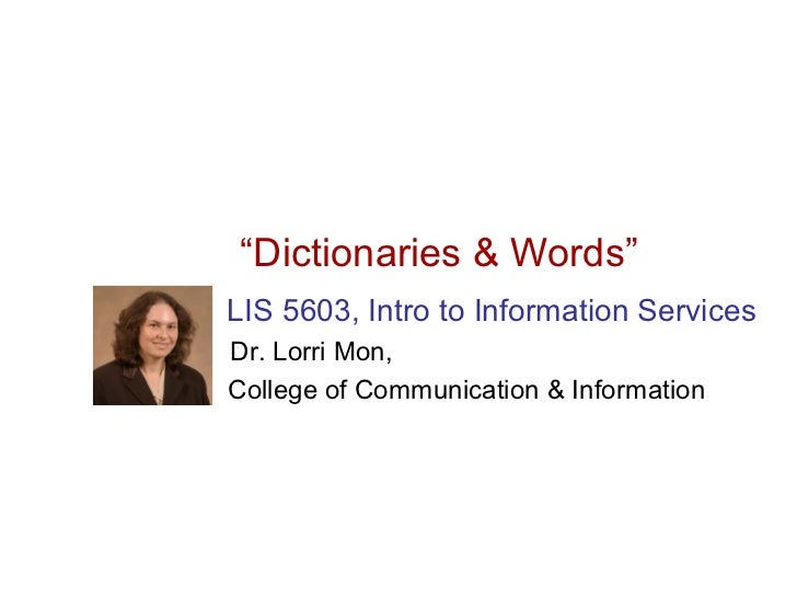 """""""Dictionaries & Words""""LIS 5603, Intro to Information ServicesDr. Lorri Mon,College of Communication & Information"""