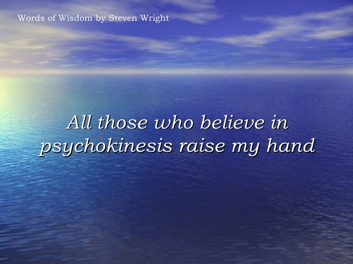 All those who believe in psychokinesis raise my hand Words of Wisdom by Steven Wright