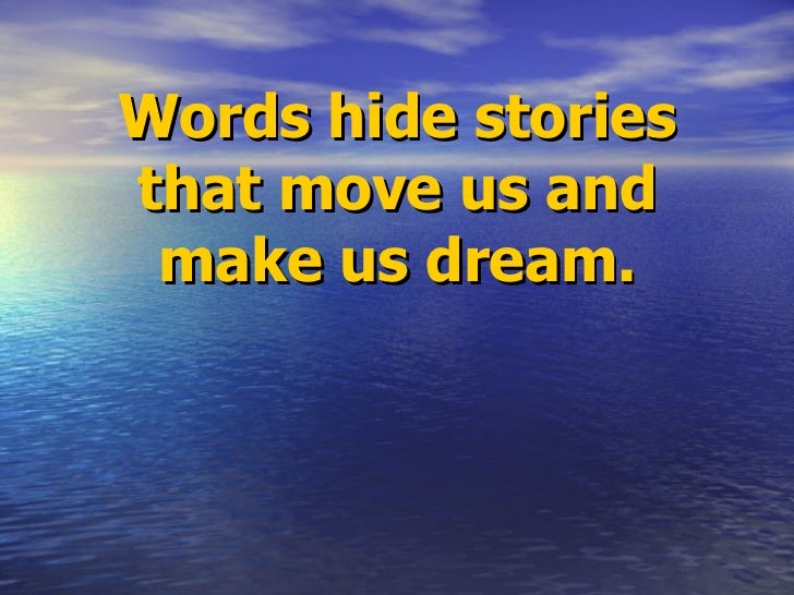 Words hide stories that move us and make us dream.