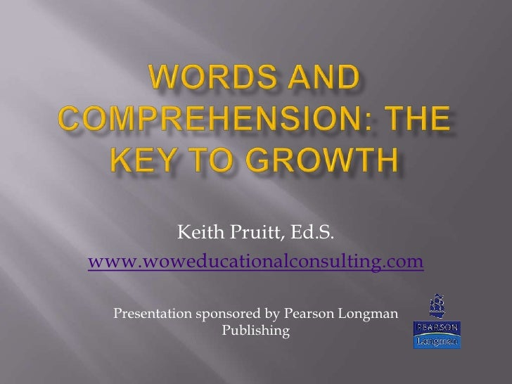 Words and Comprehension: The Key to Growth<br />Keith Pruitt, Ed.S.<br />www.woweducationalconsulting.com<br />Presentatio...