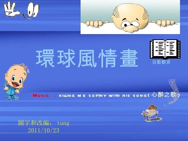 環球風情畫   圖字和改編: tung 2011/10/2 3 Music : killing me softhy with his song( 心醉之歌 ) 自動翻頁