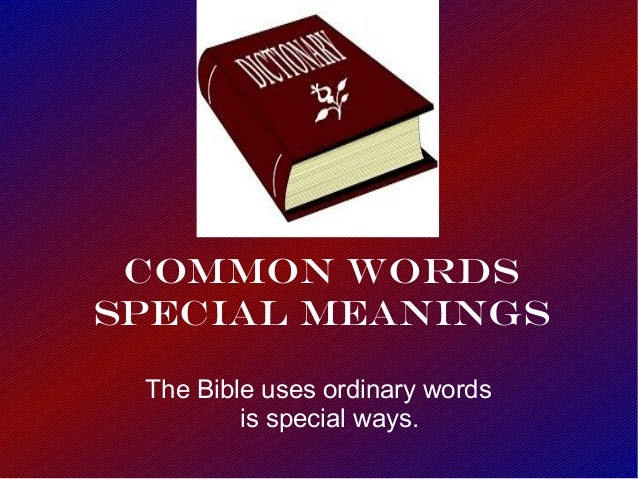Common Words Special Meanings The Bible uses ordinary words is special ways.