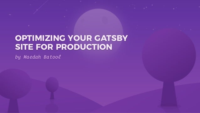 by Maedah Batool OPTIMIZING YOUR GATSBY SITE FOR PRODUCTION