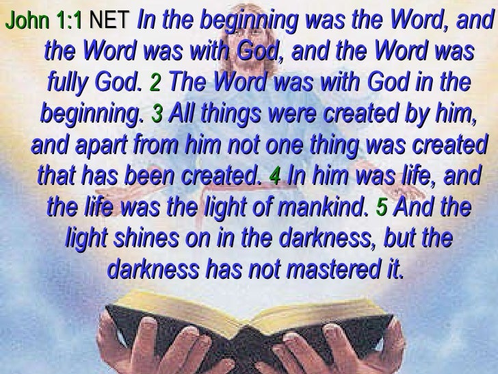 <ul><li>John 1:1  NET   In the beginning was the Word, and the Word was with God, and the Word was fully God.   2   The Wo...