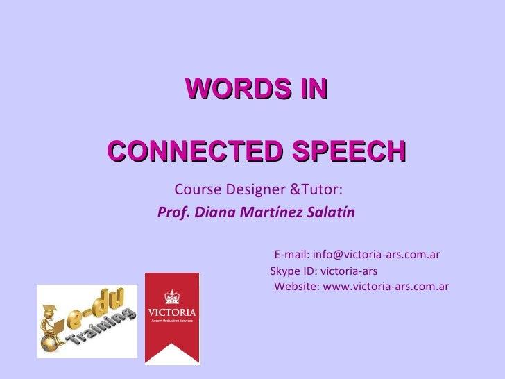 WORDS IN CONNECTED SPEECH   Course Designer &Tutor:  Prof. Diana Martínez Salatín E-mail: info@victoria-ars.com.ar   Skype...