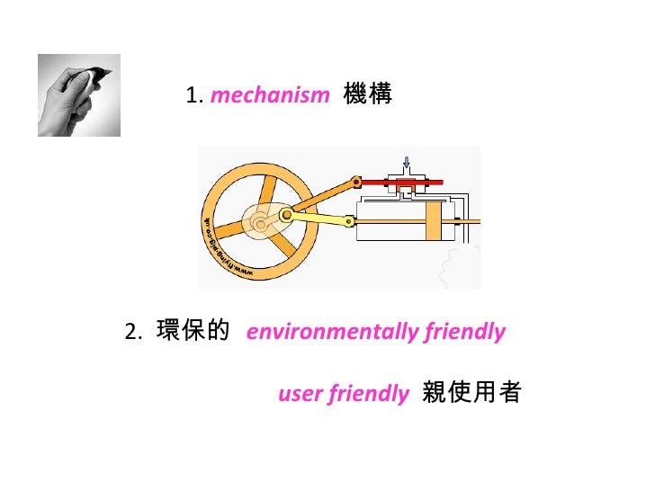 1.  mechanism   機構 2.  環保的  environmentally friendly   user friendly   親使用者