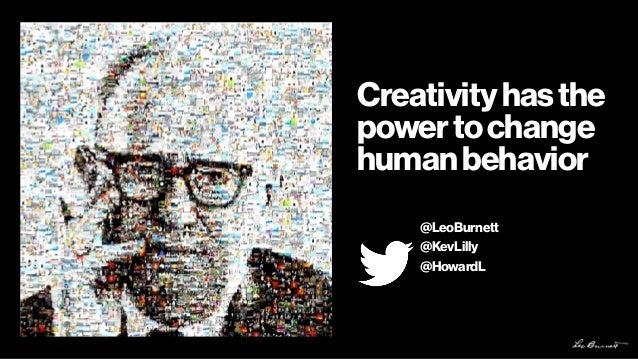 Creativityhasthe powertochange humanbehavior @LeoBurnett @KevLilly @HowardL