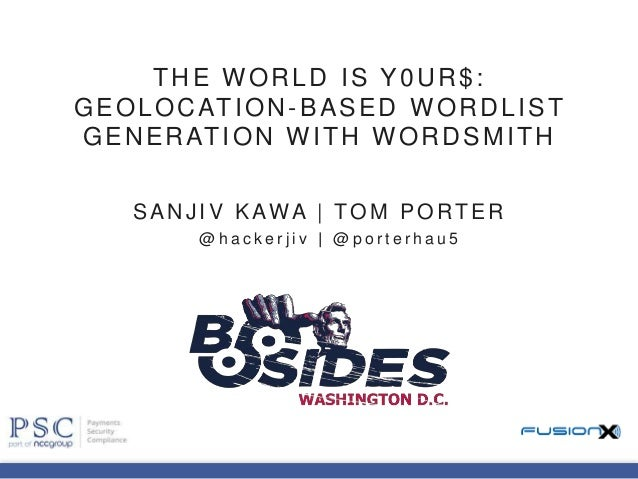 THE WORLD IS Y0UR$: GEOLOCATION-BASED WORDLIST GENERATION WITH WORDSMITH SANJI V KAWA | TO M PO RTER @ h a c k e r j i v |...
