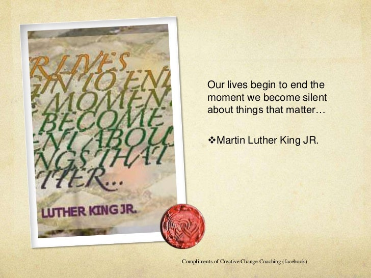 Our lives begin to end the          moment we become silent          about things that matter…          Martin Luther Kin...