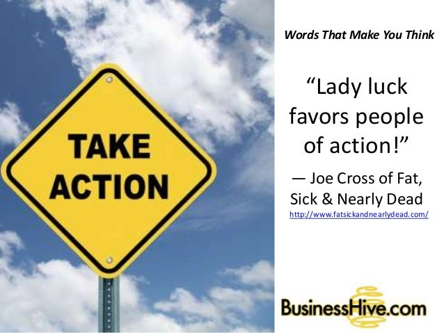 "Words That Make You Think ""Lady luck favors people of action!"" ― Joe Cross of Fat, Sick & Nearly Dead http://www.fatsickan..."