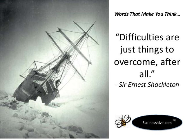 """Words That Make You Think…  """"Difficulties are just things to overcome, after all."""" - Sir Ernest Shackleton  Businesshive.c..."""