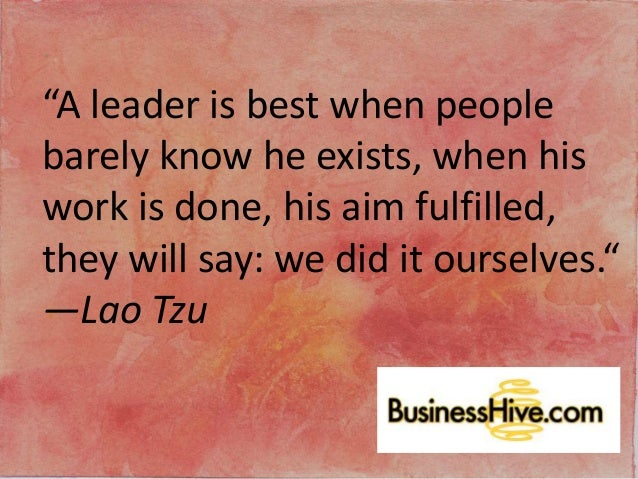 """A leader is best when people barely know he exists, when his work is done, his aim fulfilled, they will say: we did it ou..."
