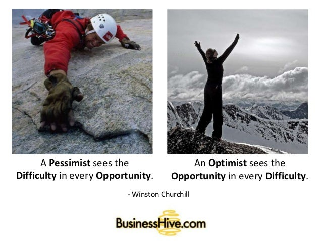 A Pessimist sees the Difficulty in every Opportunity. An Optimist sees the Opportunity in every Difficulty. - Winston Chur...
