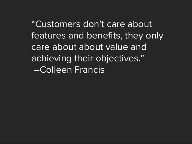 """""""Customers don't care about features and benefits, they only care about about value and achieving their objectives."""" –Colle..."""