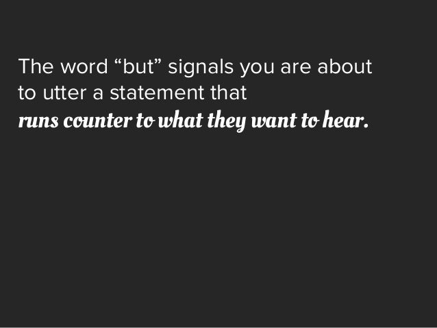 """The word """"but"""" signals you are about to utter a statement that runs counter to what they want to hear."""