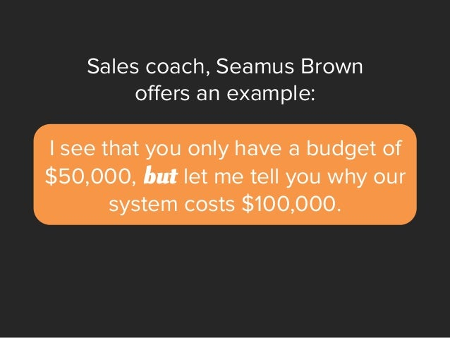 Sales coach, Seamus Brown offers an example: I see that you only have a budget of $50,000, but let me tell you why our syst...
