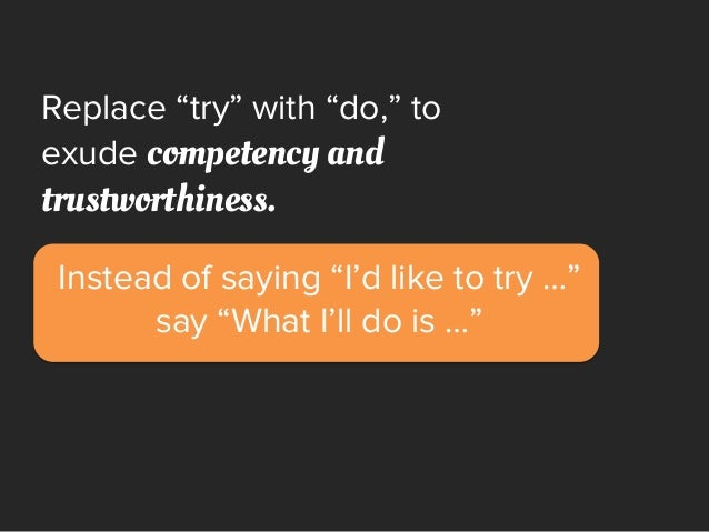 """Replace """"try"""" with """"do,"""" to exude competency and trustworthiness. Instead of saying """"I'd like to try …"""" say """"What I'll do ..."""