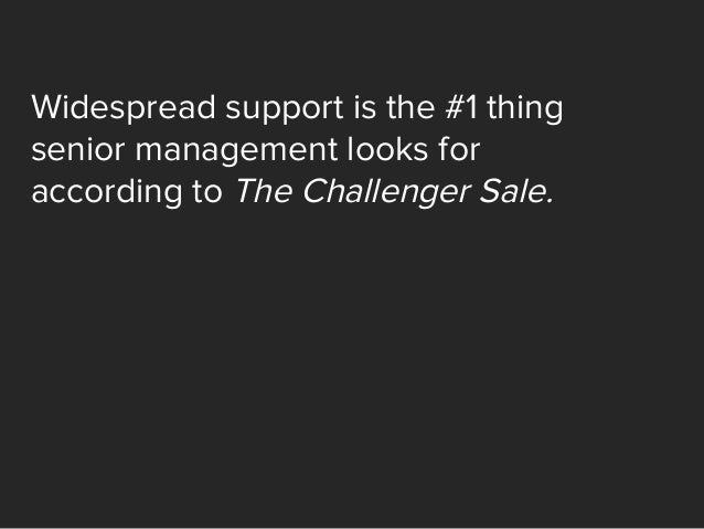 Widespread support is the #1 thing senior management looks for according to The Challenger Sale.