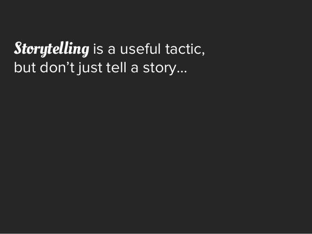 Storytelling is a useful tactic, but don't just tell a story…
