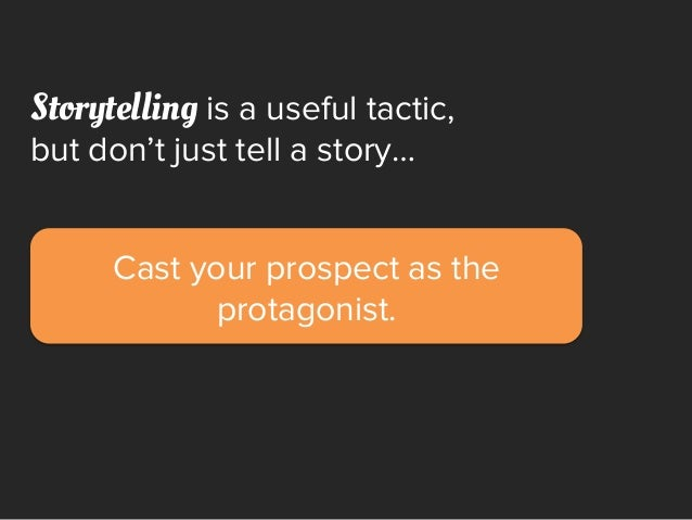 Cast your prospect as the protagonist. Storytelling is a useful tactic, but don't just tell a story…