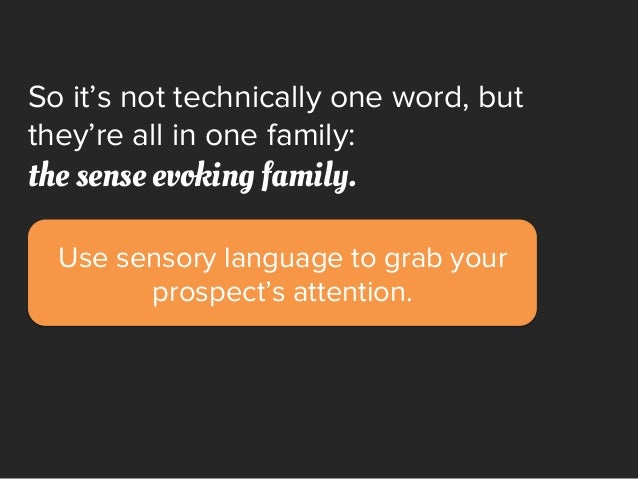 Use sensory language to grab your prospect's attention. So it's not technically one word, but they're all in one family: t...