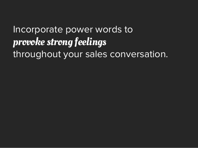 Incorporate power words to provoke strong feelings throughout your sales conversation.