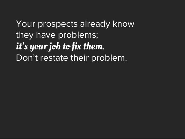 Your prospects already know they have problems; it's your job to fix them. Don't restate their problem.