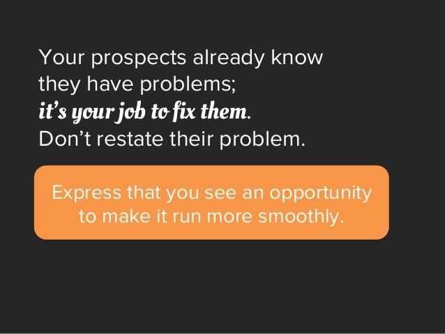 Express that you see an opportunity to make it run more smoothly. Your prospects already know they have problems; it's you...