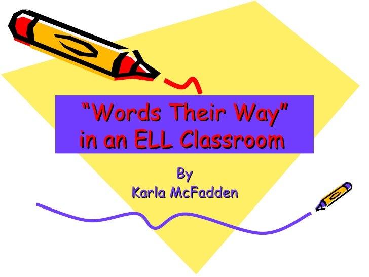 """ Words Their Way"" in an ELL Classroom   By Karla McFadden"