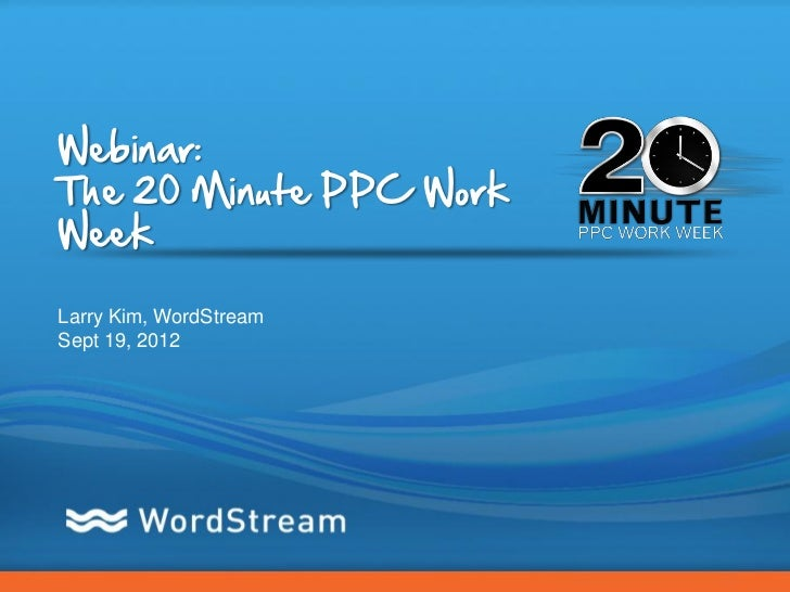 Webinar:The 20 Minute PPC WorkWeekLarry Kim, WordStreamSept 19, 2012                         CONFIDENTIAL – DO NOT DISTRIB...