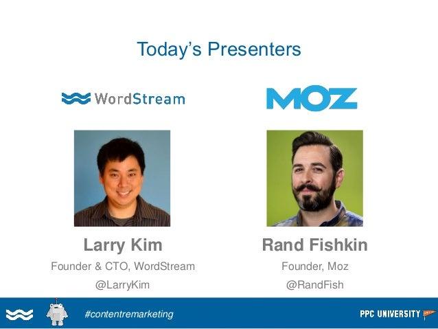 Today's Presenters  Larry Kim  Founder & CTO, WordStream  @LarryKim  Rand Fishkin  Founder, Moz  @RandFish  #contentremark...