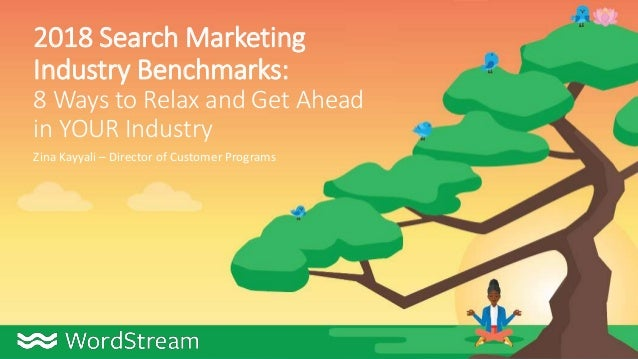2018 Search Marketing Industry Benchmarks: 8 Ways to Relax and Get Ahead in YOUR Industry Zina Kayyali – Director of Custo...