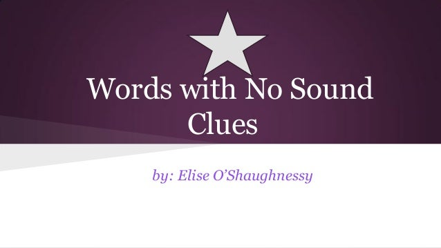 Words with No Sound Clues by: Elise O'Shaughnessy