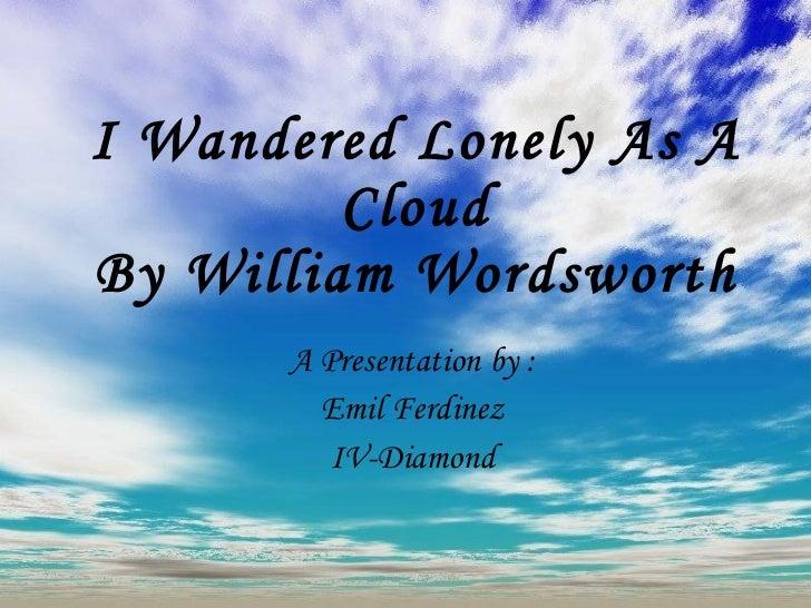 I Wandered Lonely As A Cloud By William Wordsworth A Presentation by : Emil Ferdinez IV-Diamond