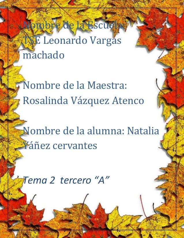 1  1  Nombre de la Escuela:  TSE Leonardo Vargas  machado  Nombre de la Maestra:  Rosalinda Vázquez Atenco  Nombre de la a...