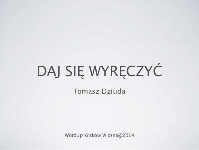 DAJ SIĘ WYRĘCZYĆ Tomasz Dziuda WordUp Kraków Wiosna@2014