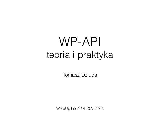 WP-API teoria i praktyka Tomasz Dziuda WordUp Łódź #4 10.VI.2015