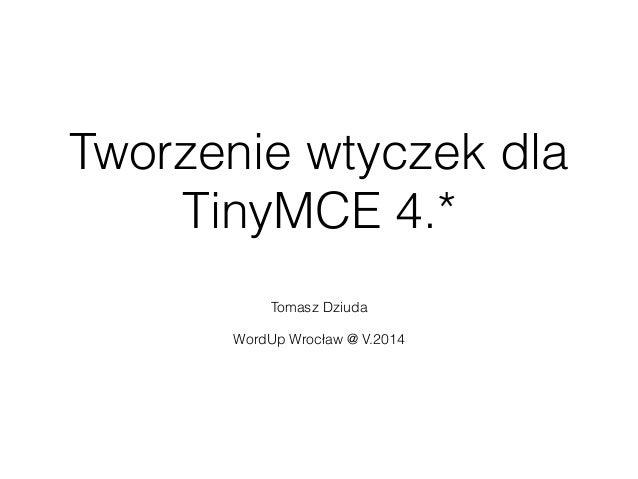 Tworzenie wtyczek dla TinyMCE 4.* Tomasz Dziuda ! WordUp Wrocław @ V.2014