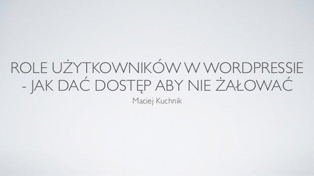 ROLE UŻYTKOWNIKÓW W WORDPRESSIE - JAK DAĆ DOSTĘP ABY NIE ŻAŁOWAĆ Maciej Kuchnik
