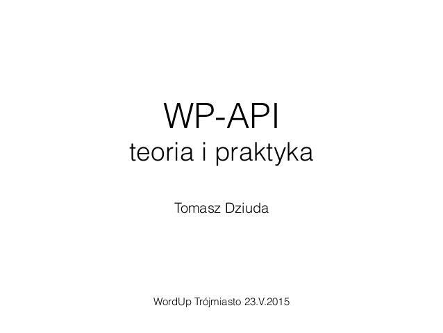 WP-API teoria i praktyka Tomasz Dziuda WordUp Trójmiasto 23.V.2015