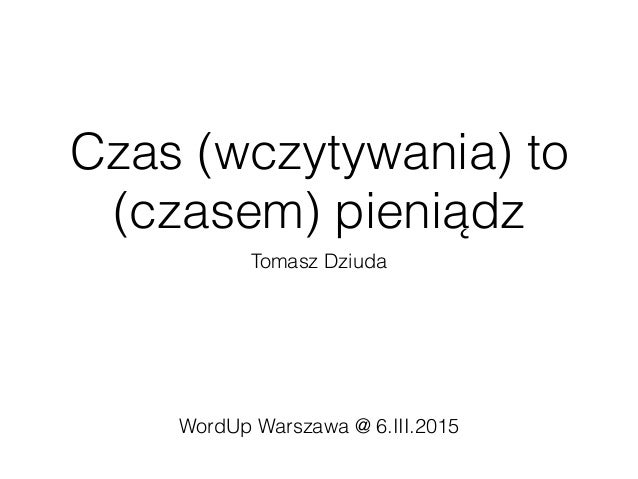 Czas (wczytywania) to (czasem) pieniądz Tomasz Dziuda WordUp Warszawa @ 6.III.2015